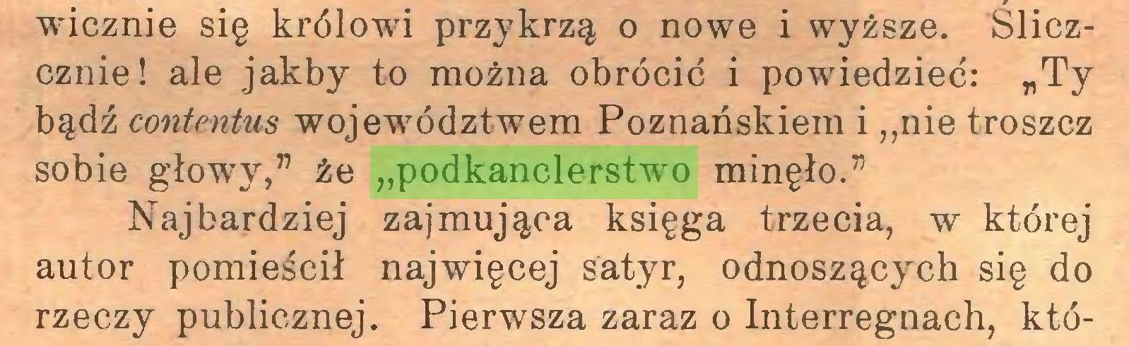 """(...) wicznie się królowi przykrzą o nowe i wyższe. Sliczcznie! ale jakby to można obrócić i powiedzieć: """"Ty bądź contentus województwem Poznanskiem i ,,nie troszcz sobie głowy,"""" że """"podkanclerstwo minęło."""" Najbardziej zajmująca księga trzecia, w której autor pomieścił najwięcej satyr, odnoszących się do rzeczy publicznej. Pierwsza zaraz o Interregnach, któ..."""