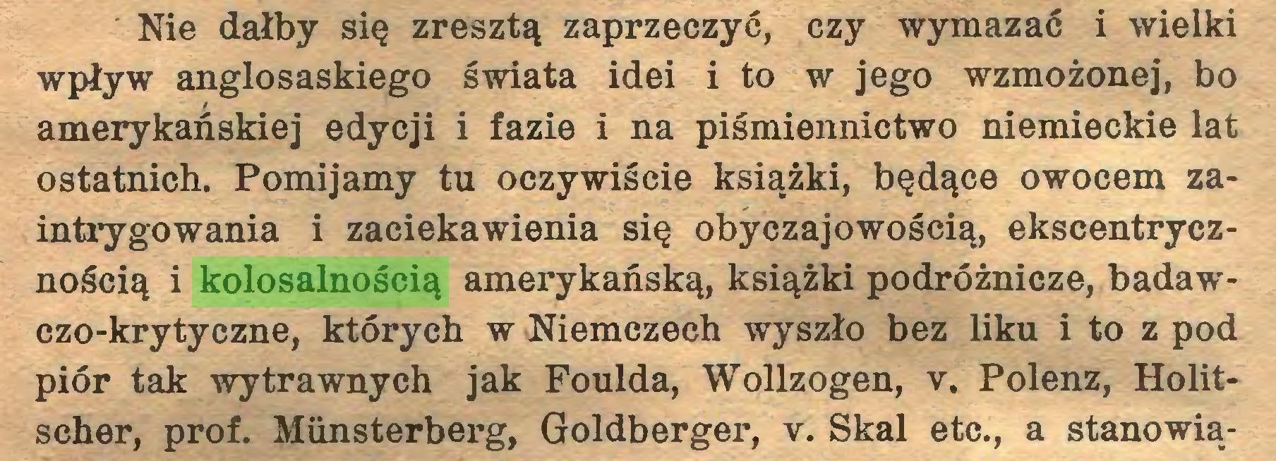 (...) Nie dałby się zresztą zaprzeczyć, czy wymazać i wielki wpływ anglosaskiego świata idei i to w jego wzmożonej, bo amerykańskiej edycji i fazie i na piśmiennictwo niemieckie lat ostatnich. Pomijamy tu oczywiście książki, będące owocem zaintrygowania i zaciekawienia się obyczajowością, ekscentrycznością i kolosalnością amerykańską, książki podróżnicze, badawczo-krytyczne, których w Niemczech wyszło bez liku i to z pod piór tak wytrawnych jak Foulda, Wollzogen, v. Polenz, Holitscher, prof. Münsterberg, Goldberger, v. Skal etc., a stanowią...