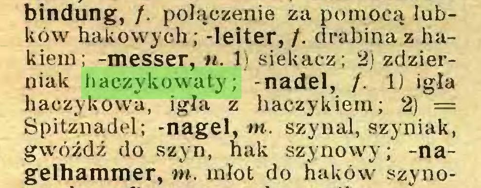 (...) bindung, /. połączenie za pomocą łubków hakowych; -leiter, /. drabina z hakiem; -messer, n. 1) siekacz; 2) zdzierniak haczykowaty; -nadel, /. 1) igła haczykowa, igła z haczykiem; 2) = Spitznadel; -nagel, tn. szynal, szyniak, gwóźdź do szyn, hak szynowy; -nagelhammer, tn. młot do haków szyno...