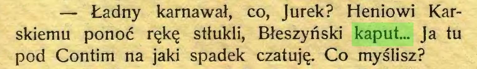(...) — Ładny karnawał, co, Jurek? Heniowi Karskiemu ponoć rękę stłukli, Błeszyński kaput... Ja tu pod Contim na jaki spadek czatuję. Co myślisz?...