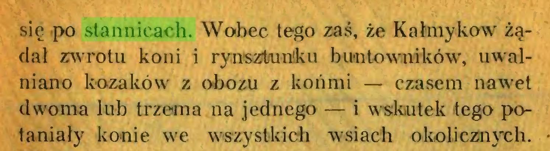 (...) się po stannicach. Wobec tego zaś, że Kałmykow żądał zwrotu koni i rynszt/unku buntowników, uwalniano kozaków z obozu z końmi — czasem nawet dwoma lub trzema na jednego — i wskutek tego potaniały konie we wszystkich wsiach okolicznych...