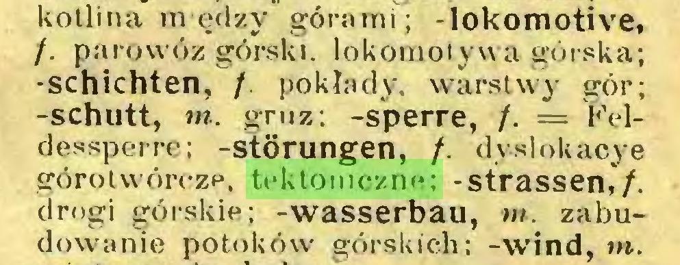 (...) kotlina m ędzy górami; -lokomotive, /. parowóz górski, lokomotywa górska; -schichten, /. pokłady, warstwy gór; -schutt, m. gruz; -sperre, /. = Feldessperre; -Störungen, /. dyslokacje górotwórcze, tektoniczne; -Strassen,/, drogi górskie; -Wasserbau, m. zabudowanie potoków górskich; -wind, m...