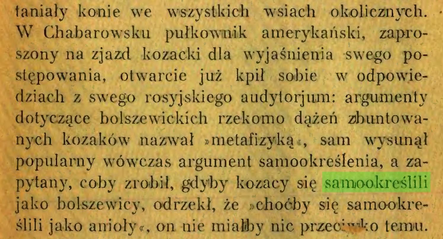 """(...) taniały konie we wszystkich wsiach okolicznych. W Chabarowsku pułkownik amerykański, zaproszony na zjazd kozacki dla wyjaśnienia swego postępowania, otwarcie już kpił sobie w odpowiedziach z swego rosyjskiego audylorjum: argumenty dotyczące bolszewickich rzekomo dążeń zbuntowanych kozaków nazwał »metafizyką«, sam wysunął popularny wówczas argument samookreślenia, a zapytany, coby zrobił, gdyby kozacy się samookreślili jako bolszewicy, odrzekł, że »choćby się samookreślili jako anioły«, on nie miałby nic przeć:""""''1:© temu..."""