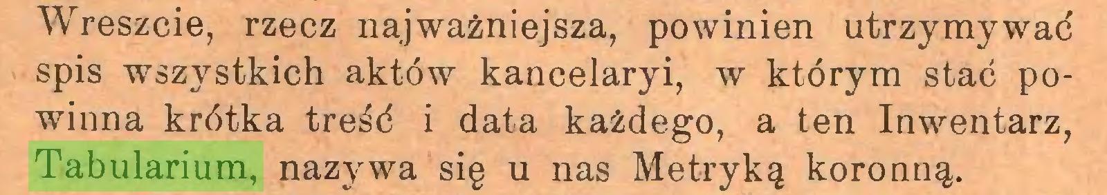 (...) Wreszcie, rzecz najważniejsza, powinien utrzymywać spis wszystkich aktów kancelaryi, w którym stać powinna krótka treść i data każdego, a ten Inwentarz, Tabularium, nazywa się u nas Metryką koronną...
