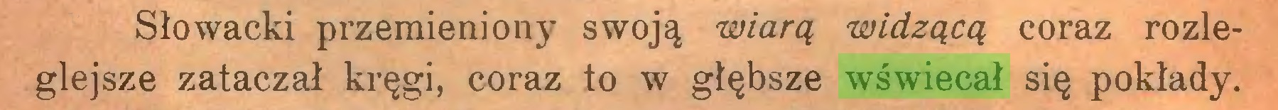 (...) Słowacki przemieniony swoją wiarą widzącą coraz rozleglejsze zataczał kręgi, coraz to w głębsze wświecał się pokłady...