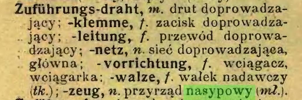 (...) Zuführungs-draht, m. drut doprowadzający; -klemme, /. zacisk doprowadzający; -leitung, f. przewód doprowadzający; -netz, ». sieć doprowadzająca, główna; -Vorrichtung, /. wciągacz, wciągarka; -walze, /. wałek nadawczy (tk.); -zeug, n. przyrząd nasypowy (mi.)...