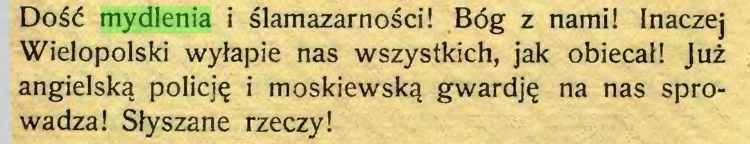 (...) Dość mydlenia i ślamazarności! Bóg z nami! inaczej Wielopolski wyłapie nas wszystkich, jak obiecał! Już angielską policję i moskiewską gwardję na nas sprowadza! Słyszane rzeczy!...