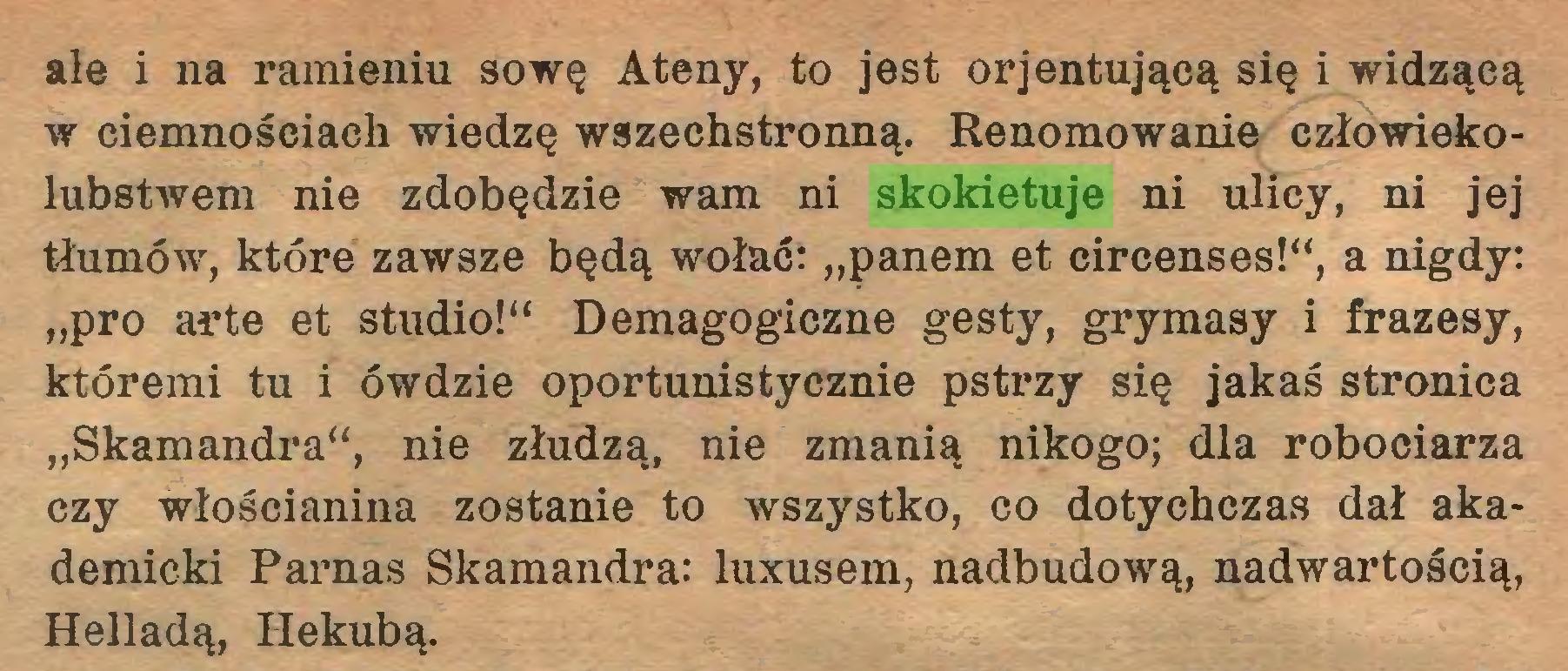 """(...) ale i na ramieniu sowę Ateny, to jest orjentująeą się i widzącą w ciemnościach wiedzę wszechstronną. Renomowanie człowiekołubstwem nie zdobędzie wam ni skokietuje ni ulicy, ni jej tłumów, które zawsze będą wołać: """"panem et circenses!"""", a nigdy: """"pro arte et studio!"""" Demagogiczne gesty, grymasy i frazesy, któremi tu i ówdzie oportunistycznie pstrzy się jakaś stronica """"Skamandra"""", nie złudzą, nie zmanią nikogo; dla robociarza czy włościanina zostanie to wszystko, co dotychczas dał akademicki Parnas Skamandra: luxusem, nadbudową, nadwartością, Helladą, Hekubą..."""