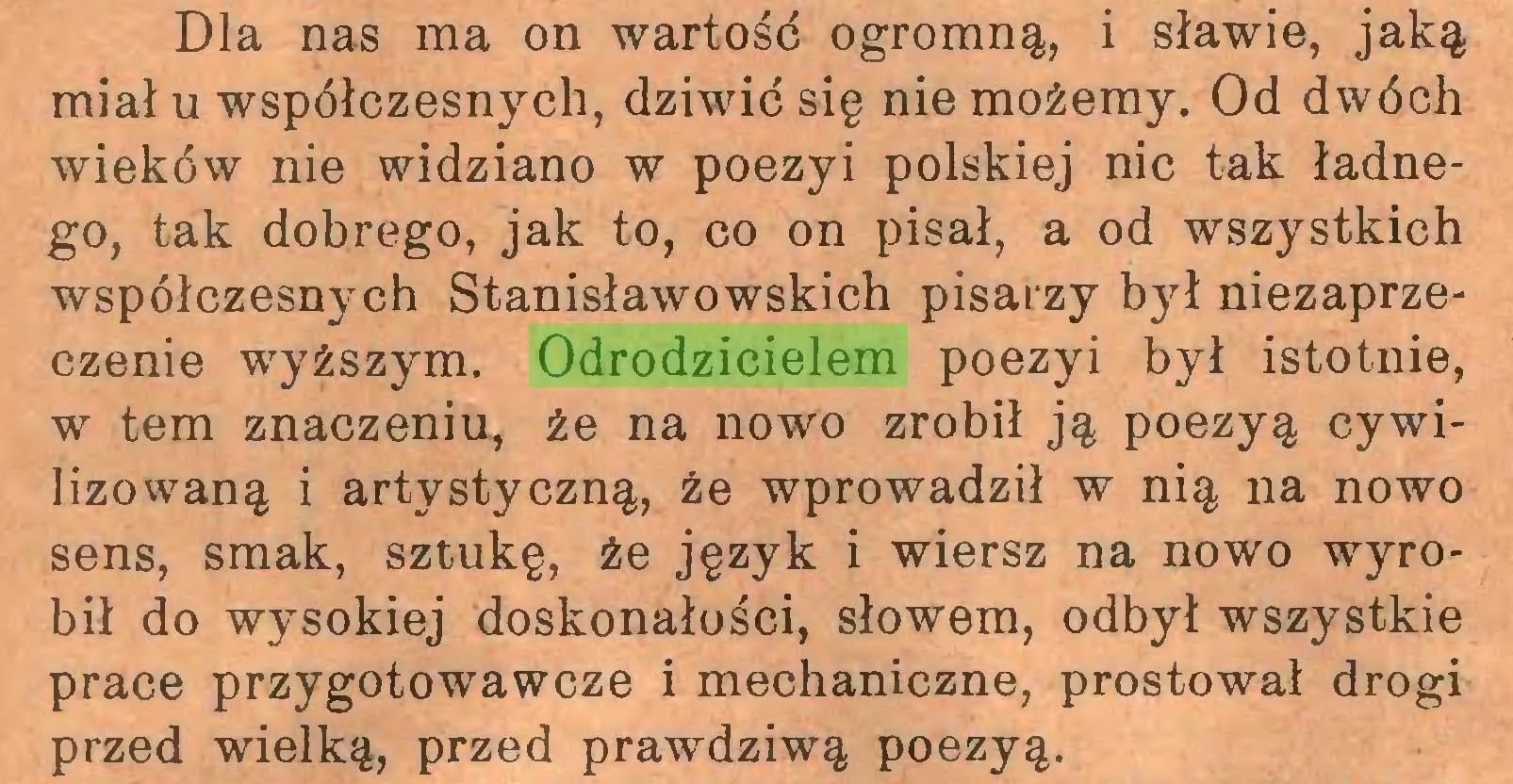 (...) Dla nas ma on wartośd ogromną, i sławie, jaką miał u współczesnych, dziwić się nie możemy. Od dwóch wieków nie widziano w poezyi polskiej nic tak ładnego, tak dobrego, jak to, co on pisał, a od wszystkich współczesnych Stanisławowskich pisarzy był niezaprzeczenie wyższym. Odrodzicielem poezyi był istotnie, w tern znaczeniu, że na nowo zrobił ją poezyą cywilizowaną i artystyczną, że wprowadził w nią na nowo sens, smak, sztukę, że język i wiersz na nowo wyrobił do wysokiej doskonałości, słowem, odbył wszystkie prace przygotowawcze i mechaniczne, prostował drogi przed wielką, przed prawdziwą poezyą...