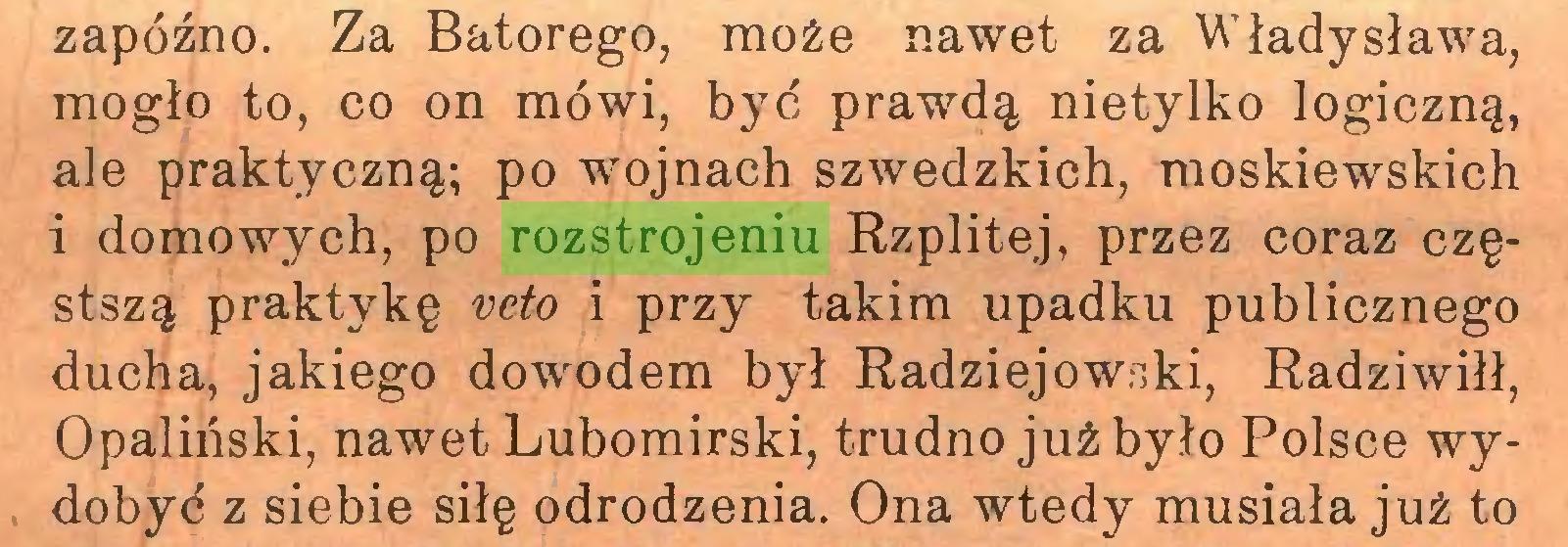 (...) zapóźno. Za Batorego, może nawet za Władysława, mogło to, co on mówi, być prawdą nietylko logiczną, ale praktyczną; po wojnach szwedzkich, moskiewskich i domowych, po rozstrojeniu Rzplitej, przez coraz częstszą praktykę veto i przy takim upadku publicznego ducha, jakiego dowodem był Radziejowski, Radziwiłł, Opaliński, nawet Lubomirski, trudno już było Polsce wydobyć z siebie siłę odrodzenia. Ona wtedy musiała już to...
