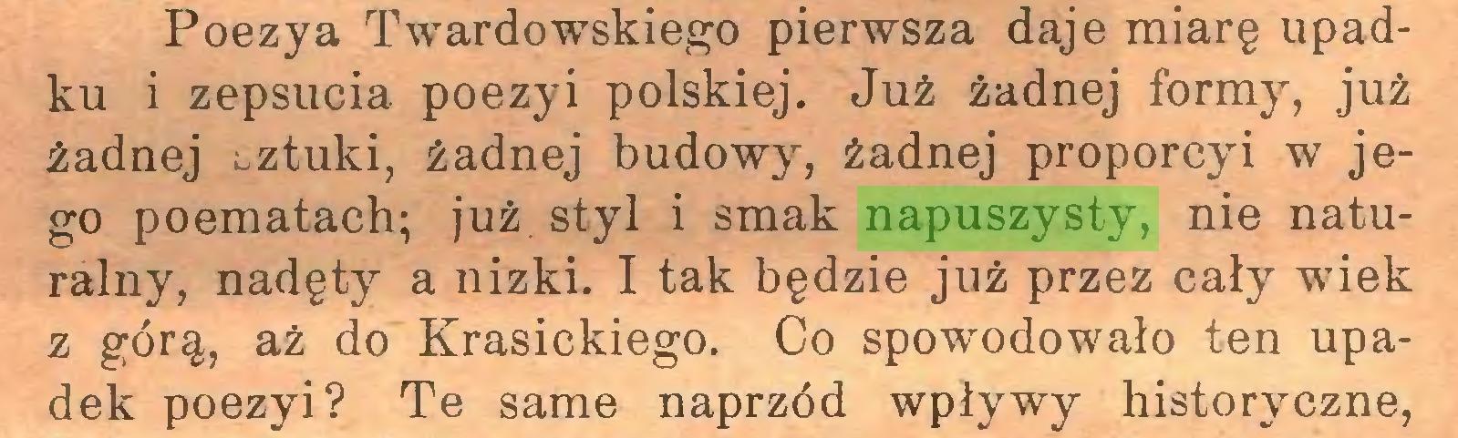 (...) Poezya Twardowskiego pierwsza daje miarę upadku i zepsucia poezyi polskiej. Już żadnej formy, już żadnej sztuki, żadnej budowy, żadnej proporcyi w jego poematach; już. styl i smak napuszysty, nie naturalny, nadęty a nizki. I tak będzie już przez cały wiek z górą, aż do Krasickiego. Co spowodowało ten upadek poezyi? Te same naprzód wpływy historyczne,...