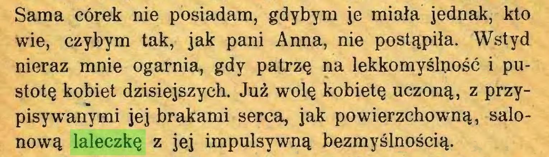 (...) Sama córek nie posiadam, gdybym je miała jednak, kto wie, czybym tak, jak pani Anna, nie postąpiła. Wstyd nieraz mnie ogarnia, gdy patrzę na lekkomyślność i pustotę kobiet dzisiejszych. Już wolę kobietę uczoną, z przypisywanymi jej brakami serca, jak powierzchowną, salonową laleczkę z jej impulsywną bezmyślnością...