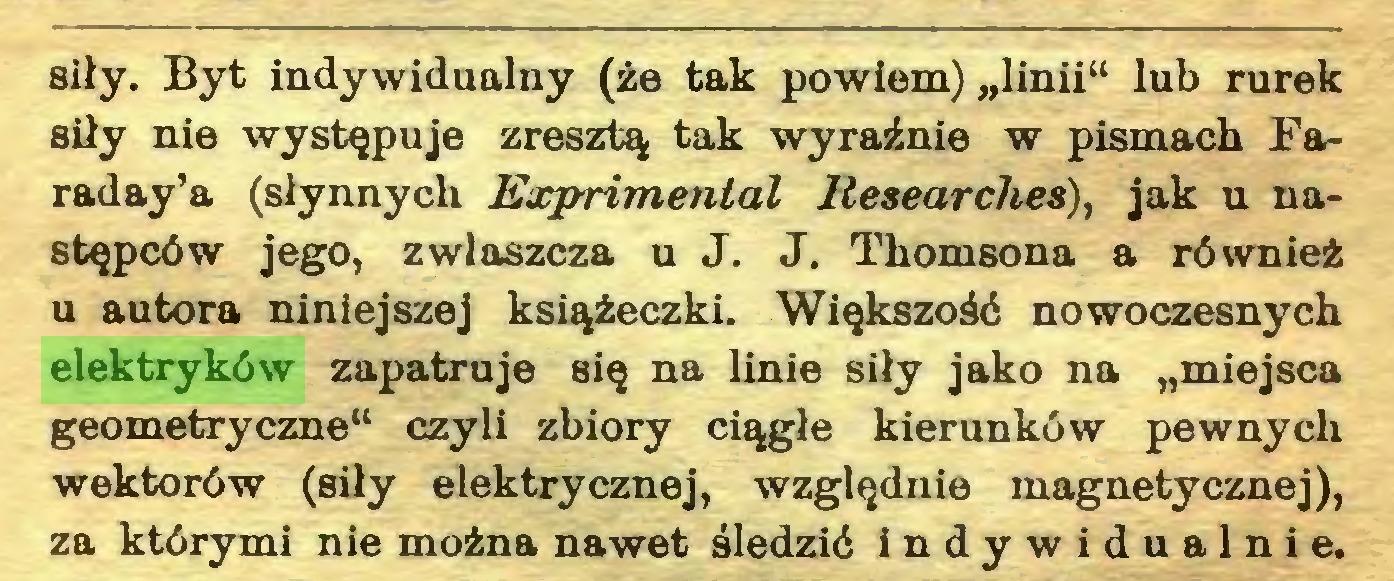 """(...) siły. Byt indywidualny (że tak powiem) """"linii"""" lub rurek siły nie występuje zresztą tak wyraźnie w pismach Faraday^ (słynnych Exprimental liesearches), jak u następców jego, zwłaszcza u J. J. Thomsona a również u autora niniejszej książeczki. Większość nowoczesnych elektryków zapatruje się na linie siły jako na """"miejsca geometryczne"""" czyli zbiory ciągle kierunków pewnych wektorów (siły elektrycznej, względnie magnetycznej), za którymi nie można nawet śledzić indywidualnie..."""