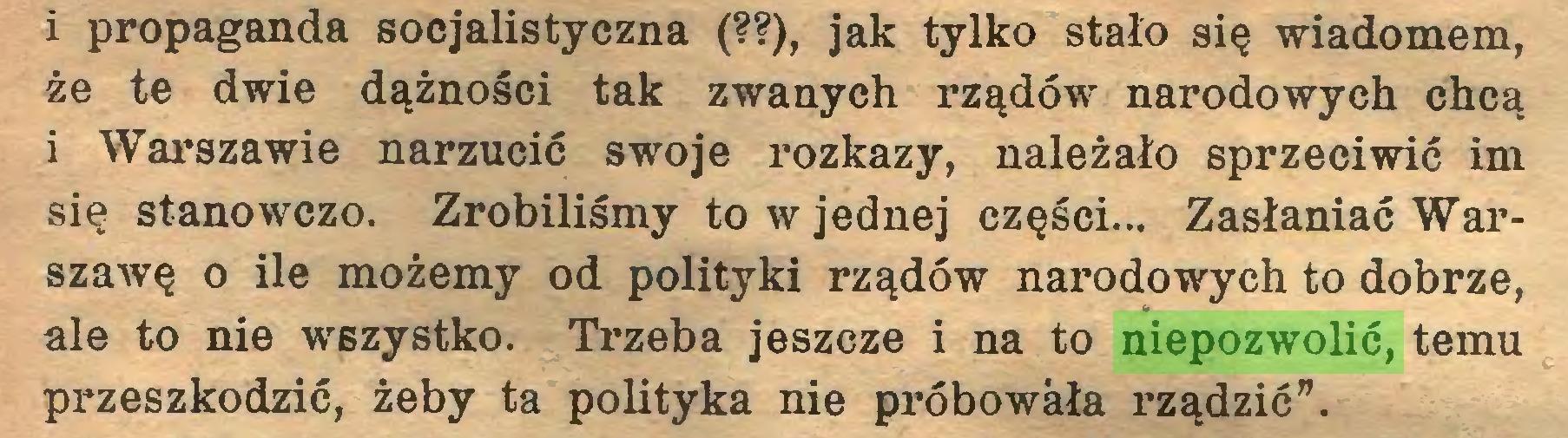 """(...) i propaganda socjalistyczna (??), jak tylko stało się wiadomem, że te dwie dążności tak zwanych rządów narodowych chcą i Warszawie narzucić swoje rozkazy, należało sprzeciwić im się stanowczo. Zrobiliśmy to w jednej części... Zasłaniać Warszawę o ile możemy od polityki rządów narodowych to dobrze, ale to nie wszystko. Trzeba jeszcze i na to niepozwolić, temu przeszkodzić, żeby ta polityka nie próbowała rządzić""""..."""