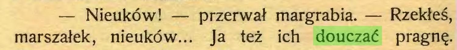 (...) — Nieuków! — przerwał margrabia. — Rzekłeś, marszałek, nieuków... Ja też ich douczać pragnę...