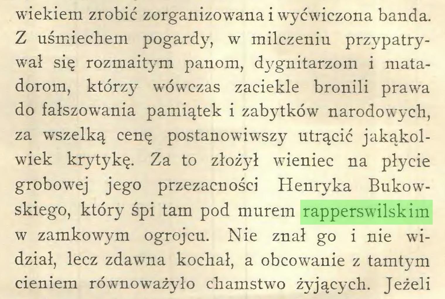 (...) wiekiem zrobić zorganizowana i wyćwiczona banda. Z uśmiechem pogardy, w milczeniu przypatrywał się rozmaitym panom, dygnitarzom i matadorom, którzy wówczas zaciekle bronili prawa do fałszowania pamiątek i zabytków narodowych, za wszelką cenę postanowiwszy utrącić jakąkolwiek krytykę. Za to złożył wieniec na płycie grobowej jego przezacności Henryka Bukowskiego, który śpi tam pod murem rapperswilskim w zamkowym ogrojcu. Nie znał go i nie widział, lecz zdawna kochał, a obcowanie z tamtym cieniem równoważyło chamstwo żyjących. Jeżeli...
