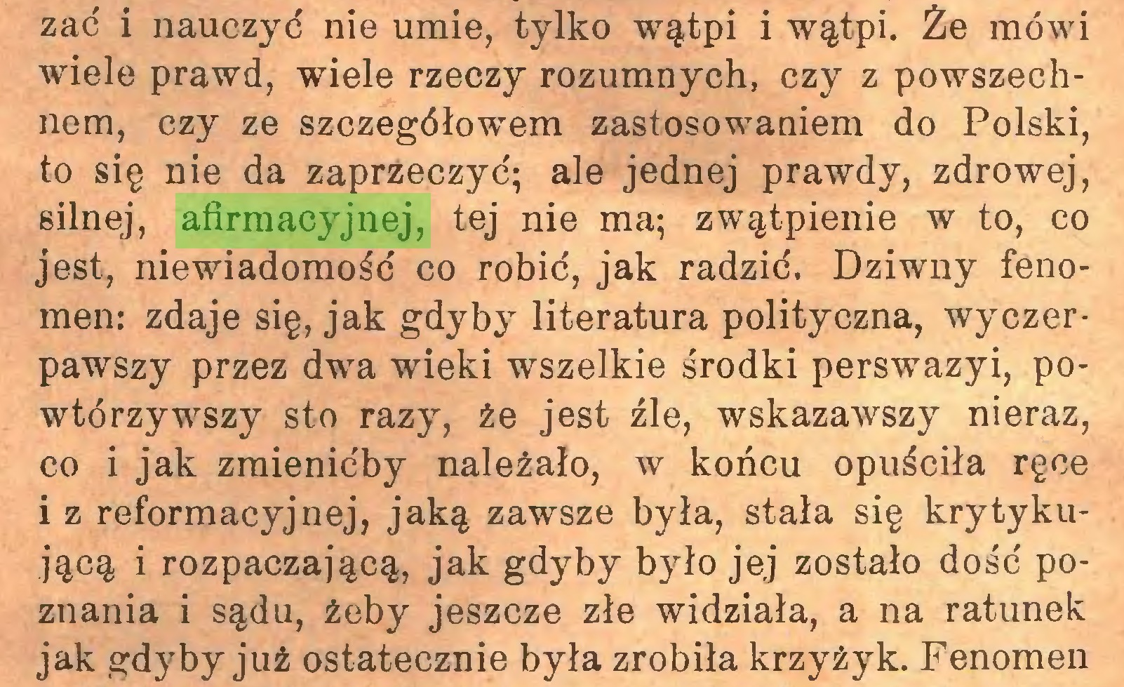 (...) zać i nauczyć nie umie, tylko wątpi i wątpi. Że mówi wiele prawd, wiele rzeczy rozumnych, czy z powszechnem, czy ze szczegółowem zastosowaniem do Polski, to się nie da zaprzeczyć; ale jednej prawdy, zdrowej, silnej, afirmacyjnej, tej nie ma; zwątpienie w to, co jest, niewiadomość co robić, jak radzić. Dziwny fenomen: zdaje się, jak gdyby literatura polityczna, wyczerpawszy przez dwa wieki wszelkie środki perswazyi, powtórzywszy sto razy, że jest źle, wskazawszy nieraz, co i jak zmienićby należało, w końcu opuściła ręce i z reformacyjnej, jaką zawsze była, stała się krytykującą i rozpaczającą, jak gdyby było jej zostało dość poznania i sądu, żeby jeszcze złe widziała, a na ratunek jak gdyby już ostatecznie była zrobiła krzyżyk. Fenomen...