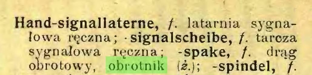 (...) Hand-signallaterne, /. latarnia sygnałowa ręczna; • signalscheibe, /. tarcza sygnałowa ręczna; -spake, /. drąg ot roto wy, obrotnik (¿.); -spindel, /...