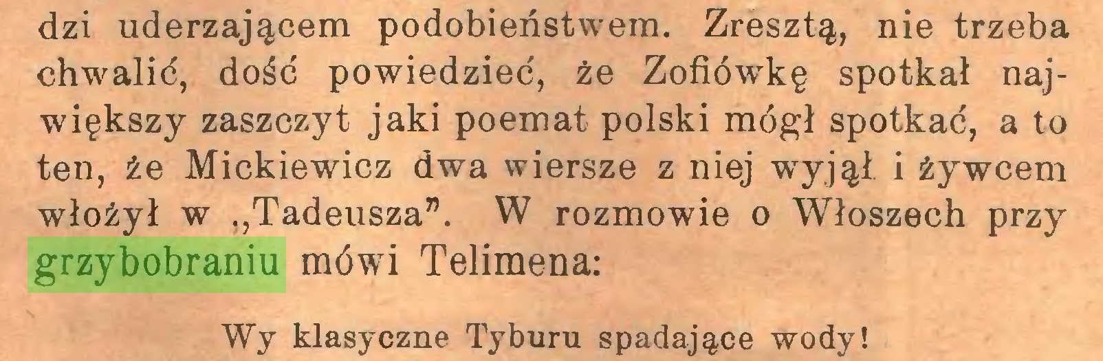 """(...) dzi uderzającem podobieństwem. Zresztą, nie trzeba chwalić, dość powiedzieć, że Zofiówkę spotkał największy zaszczyt jaki poemat polski mógł spotkać, a to ten, że Mickiewicz dwa wiersze z niej wyjął i żywcem włożył w """"Tadeusza"""". W rozmowie o Włoszech przy grzybobraniu mówi Telimena: Wy klasyczne Tyburu spadające wody!..."""