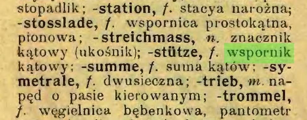 (...) stopadlik; -Station, /. stacya narożna; -stosslade, /. wspornica prostokątna, pionowa; -streichmass, n. znacznik kątowy (ukośnik); -stütze, /. wspornik kątowy; -summę,/, suma kątów; -symetrale, /. dwusieczna; -trieb, w. napęd o pasie kierowanym; -trommel, /. węgielnica bębenkowa, pantometr...