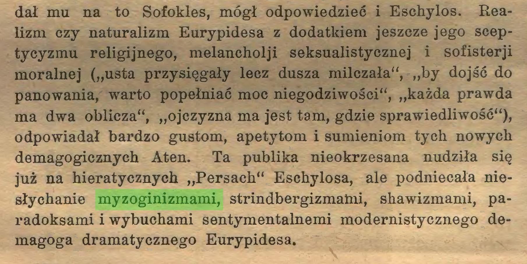"""(...) dał mu na to Sofokles, mógł odpowiedzieć i Eschylos. Realizm czy naturalizm Eurypidesa z dodatkiem jeszcze jego sceptycyzmu religijnego, melancholji seksualistycznej i sofisterji moralnej (""""usta przysięgały lecz dusza milczała"""", """"by dojść do panowania, warto popełniać moc niegodziwości"""", """"każda prawda ma dwa oblicza"""", """"ojczyzna ma jest tam, gdzie sprawiedliwość""""), odpowiadał bardzo gustom, apetytom i sumieniom tych nowych demagogicznych Aten. Ta publika nieokrzesana nudziła się już na hieratycznych """"Persach"""" Eschylosa, ale podniecała niesłychanie myzoginizmami, strindbergizmaini, shawizmami, paradoksami i wybuchami sentymentalnemi modernistycznego demagoga dramatycznego Eurypidesa..."""