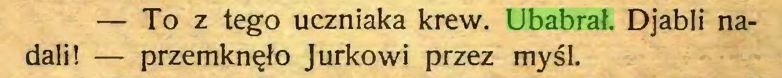 (...) — To z tego uczniaka krew. Ubabrał. Djabli nadali! — przemknęło Jurkowi przez myśl...