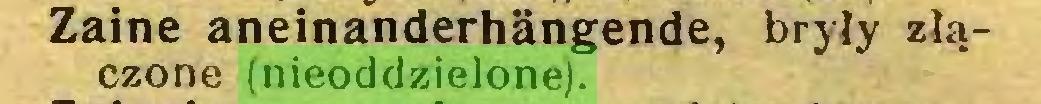 (...) Zaine aneinanderhängende, bryły złączone (nieoddzielone)...