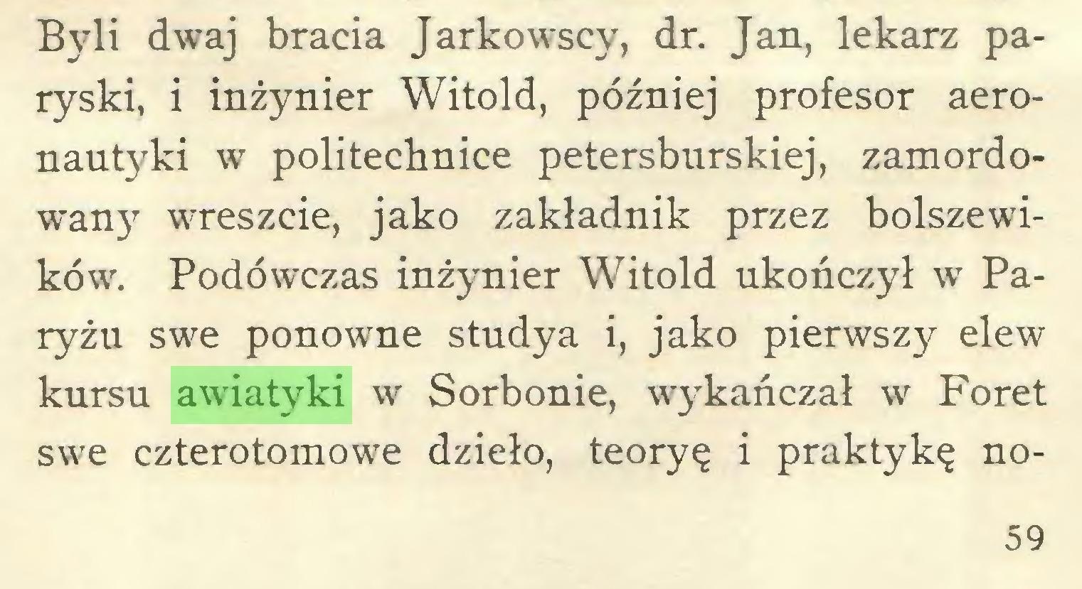 (...) Byli dwaj bracia Jarkowscy, dr. Jan, lekarz paryski, i inżynier Witold, później profesor aeronautyki w politechnice petersburskiej, zamordowany wreszcie, jako zakładnik przez bolszewików. Podówczas inżynier Witold ukończył w Paryżu swe ponowne studya i, jako pierwszy elew kursu awiatyki w Sorbonie, wykańczał w Foret swe czterotomowe dzieło, teoryę i praktykę no59...