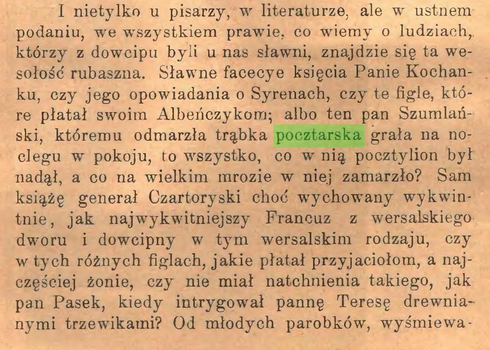 (...) I nietylko u pisarzy, w literaturze, ale w ustnem podaniu, we wszystkiem prawie, co wiemy o ludziach,, którzy z dowcipu byli u nas sławni, znajdzie się ta wesołość rubaszna. Sławne facecye księcia Panie Kochanku, czy jego opowiadania o Syrenach, czy te figle, które płatał swoim Albeńczykora; albo ten pan Szumlański, któremu odmarzła trąbka pocztarska grała na noclegu w pokoju, to wszystko, co w nią pocztylion był nadął, a co na wielkim mrozie w niej zamarzło? Sam książę generał Czartoryski choć wychowany wykwintnie, jak najwykwitniejszy Francuz z wersalskiego dworu i dowcipny w tym wersalskim rodzaju, czy w tych różnych figlach, jakie płatał przyjaciołom, a najczęściej żonie, czy nie miał natchnienia takiego, jak pan Pasek, kiedy intrygował pannę Teresę drewnianymi trzewikami? Od młodych parobków, wyśmiewa...