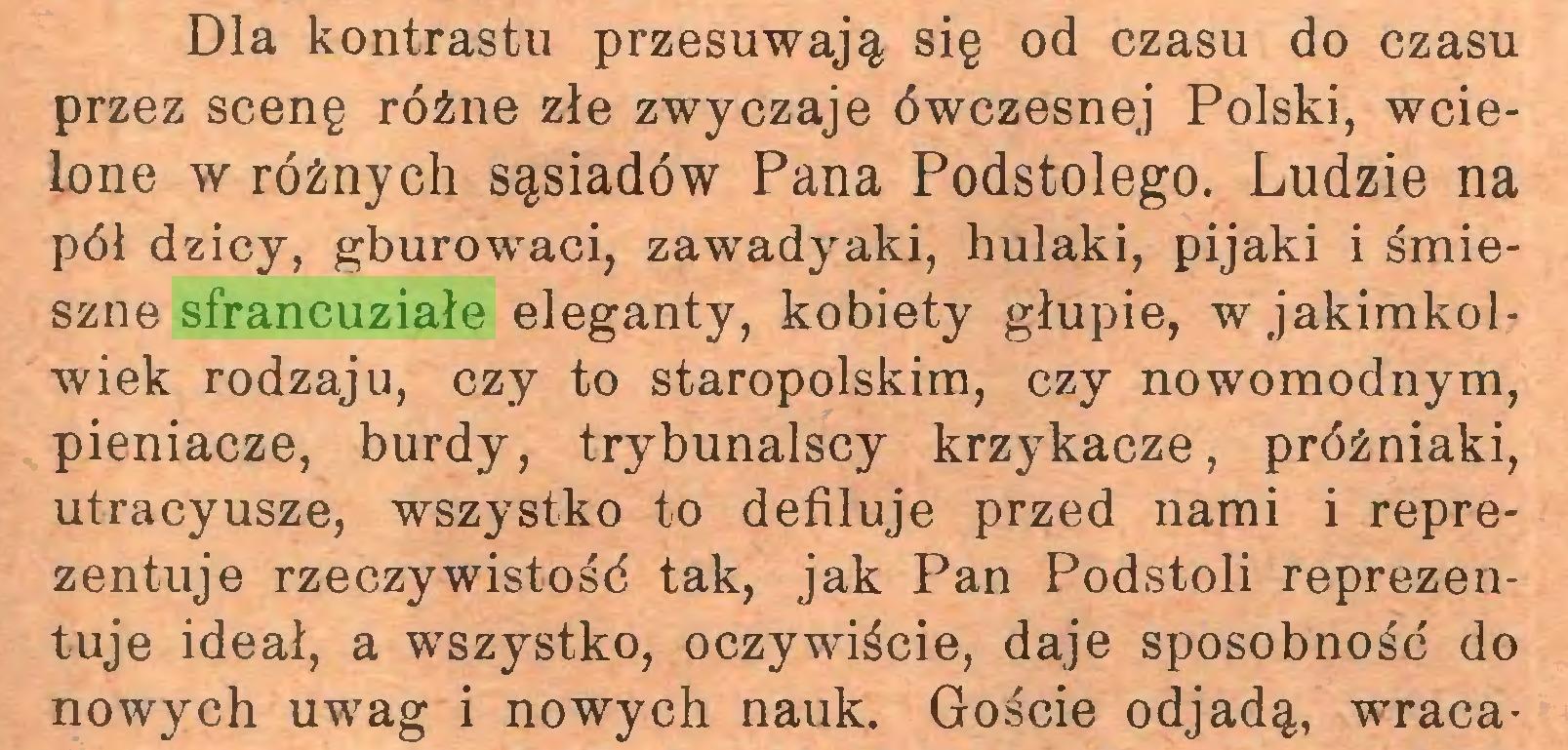(...) Dla kontrastu przesuwają się od czasu do czasu przez scenę różne złe zwyczaje ówczesnej Polski, wcielone w różnych sąsiadów Pana Podstolego. Ludzie na pół dzicy, gburowaci, zawadyaki, hulaki, pijaki i śmieszne sfrancuziałe eleganty, kobiety głupie, w jakimkolwiek rodzaju, czy to staropolskim, czy nowomodnym, pieniacze, burdy, trybunalscy krzykacze, próżniaki, utracyusze, wszystko to defiluje przed nami i reprezentuje rzeczywistość tak, jak Pan Podstoli reprezentuje ideał, a wszystko, oczywiście, daje sposobność do nowych uwag i nowych nauk. Goście odjadą, wraca...