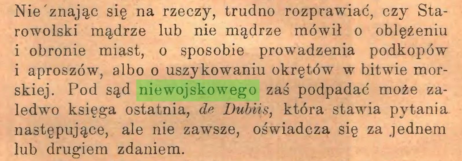 (...) Nie znając się na rzeczy, trudno rozprawiać, czy Starowolski mądrze lub nie mądrze mówił o oblężeniu i obronie miast, o sposobie prowadzenia podkopów i aproszów, albo o uszykowaniu okrętów w bitwie morskiej. Pod sąd niewojskowego zaś podpadać może zaledwo księga ostatnia, d<>- Dubiis, która stawia pytania następujące, ale nie zawsze, oświadcza się za jednem lub drugiem zdaniem...
