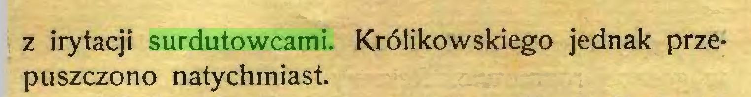 (...) z irytacji surdutowcami. Królikowskiego jednak przepuszczono natychmiast...