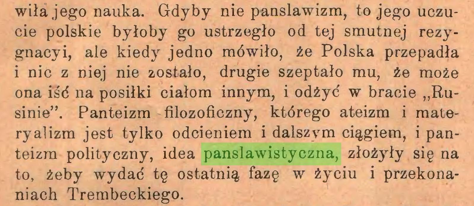"""(...) wiła jego nauka. Gdyby nie panslawizm, to jego uczucie polskie byłoby go ustrzegło od tej smutnej rezygnacyi, ale kiedy jedno mówiło, że Polska przepadła i nic z niej nie zostało, drugie szeptało mu, że może ona iśd na posiłki ciałom innym, i odźyd w bracie """"Rusinie"""". Panteizm filozoficzny, którego ateizm i materyalizm jest tylko odcieniem i dalszym ciągiem, i panteizm polityczny, idea panslawistyczna, złożjdy się na to, żeby wydać tę ostatnią fazę w życiu i przekonaniach Trembeckiego..."""