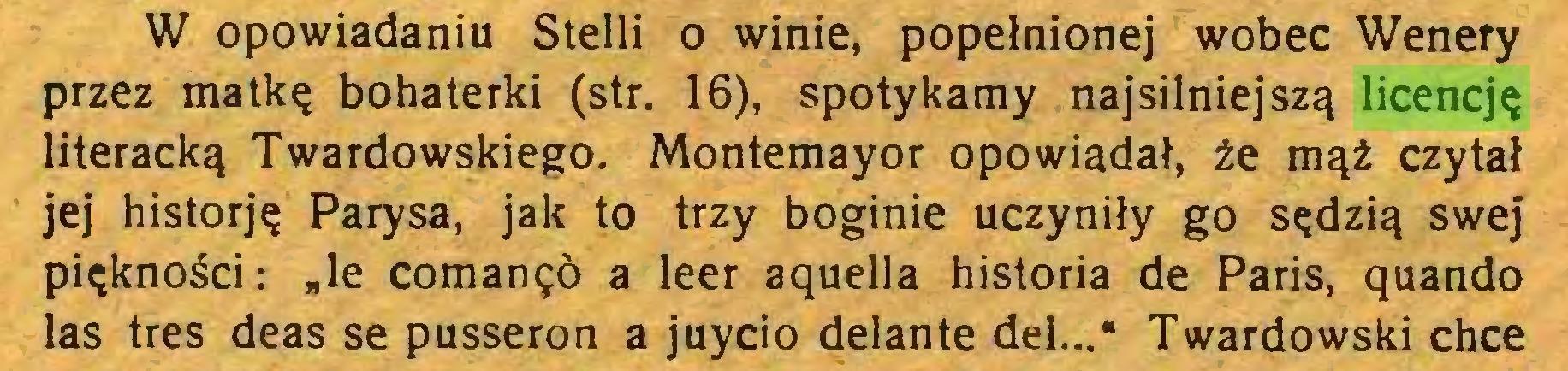 """(...) W opowiadaniu Stelli o winie, popełnionej wobec Wenety przez matkę bohaterki (str. 16), spotykamy najsilniejszą licencję literacką Twardowskiego. Montemayor opowiadał, że mąż czytał jej historję Parysa, jak to trzy boginie uczyniły go sędzią swej piękności: """"le comanęó a leer aquella historia de París, quando las tres deas se pusseron a juycio delante del..."""" Twardowski chce..."""