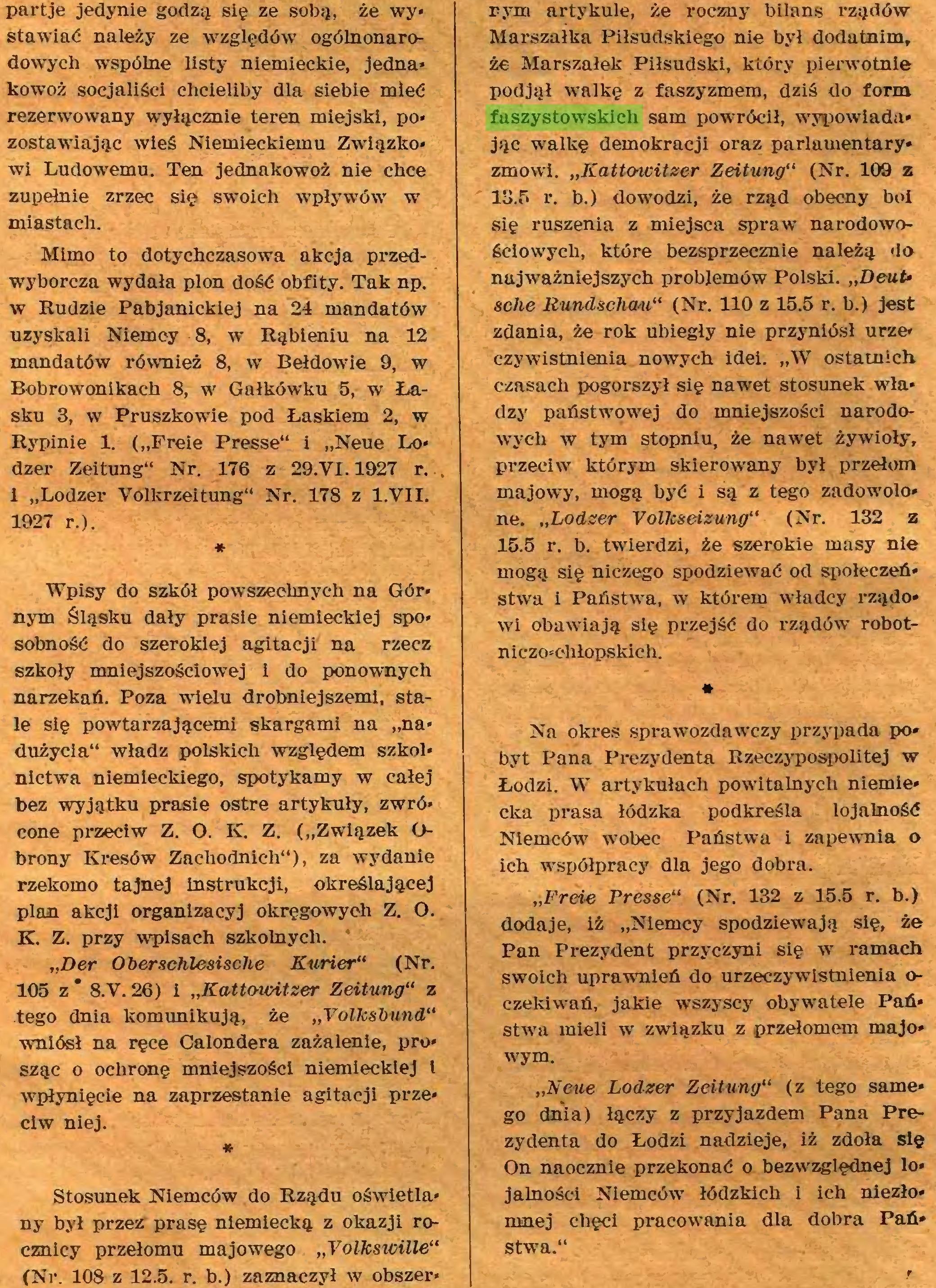 """(...) (Nr. 108 z 12.5. r. b.) zaznaczył w obszer* rym artykule, że roczny bilans rządów Marszałka Piłsudskiego nie był dodatnim, że Marszałek Piłsudski, który pierwotnie podjął walkę z faszyzmem, dziś do form faszystowskich sam powrócił, wypowiada* jąc walkę demokracji oraz parlamentary* zmówi. """"Kattowitzer Zeitung"""" (Nr. 109 z 13.5 r. b.) dowodzi, że rząd obecny boi..."""