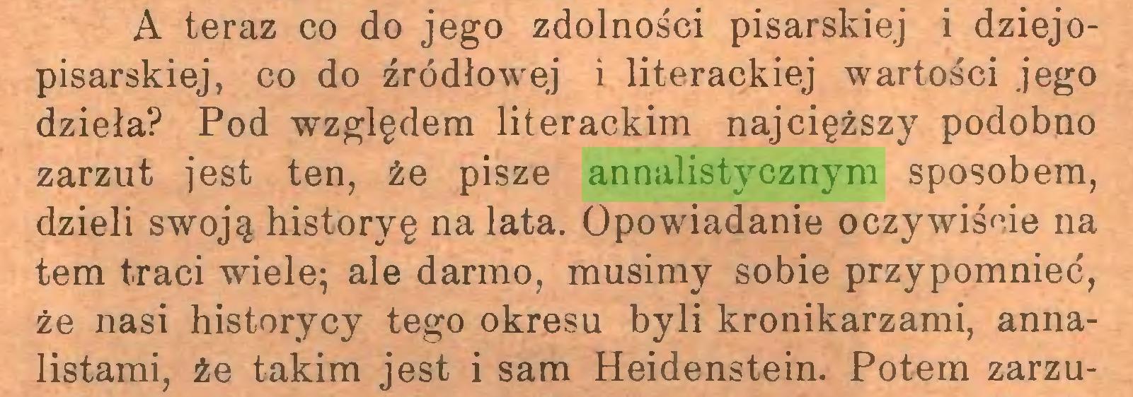 (...) A teraz co do jego zdolności pisarskiej i dziejopisarskiej, co do źródłowej i literackiej wartości jego dzieła? Pod względem literackim najcięższy podobno zarzut jest ten, że pisze annalistycznym sposobem, dzieli swoją historyę na lata. Opowiadanie oczywiście na tern traci wiele; ale darmo, musimy sobie przypomnieć, że nasi historycy tego okresu byli kronikarzami, annalistami, że takim jest i sam Heidenstein. Potem zarzu...