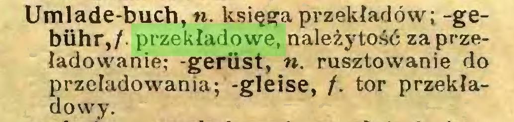 (...) Umlade-buch,«. księga przekładów; -gebühr,/. przekładowe, należytość za przeładowanie; -geriist, «. rusztowanie do przeładowania; -gleise, f. tor przekładowy...