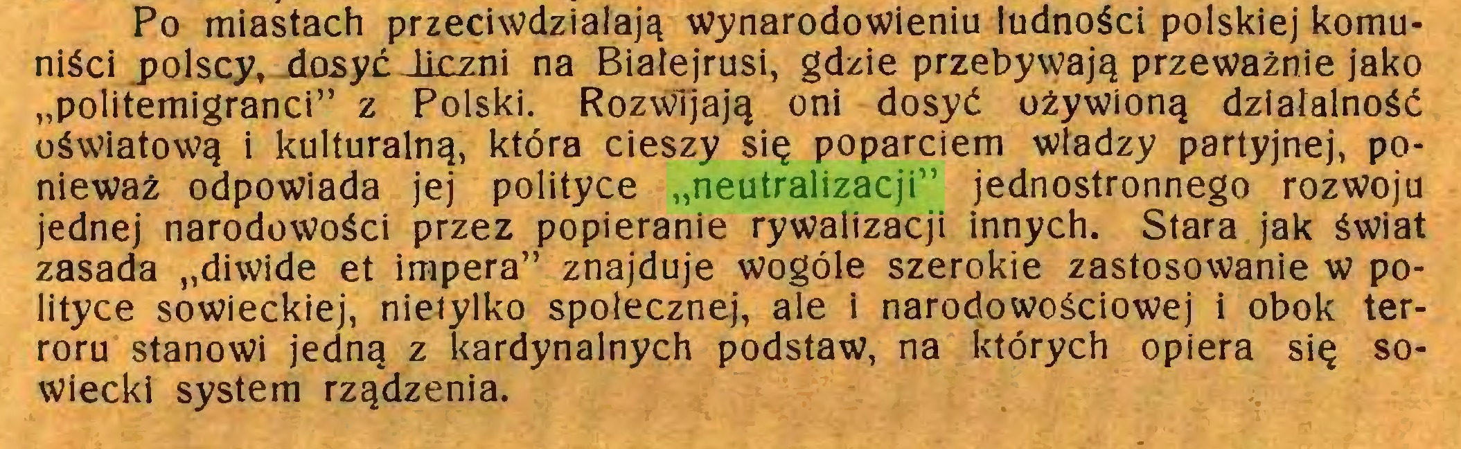 """(...) Po miastach przeciwdziałają wynarodowieniu ludności polskiej komuniści polscy, dosyć liczni na Białejrusi, gdzie przebywają przeważnie jako """"politemigranci"""" z Polski. Rozwijają oni dosyć ożywioną działalność oświatową i kulturalną, która cieszy się poparciem władzy partyjnej, ponieważ odpowiada jej polityce """"neutralizacji"""" jednostronnego rozwoju jednej narodowości przez popieranie rywalizacji innych. Stara jak świat zasada """"diwide et impera"""" znajduje wogóle szerokie zastosowanie w polityce sowieckiej, nietylko społecznej, ale i narodowościowej i obok terroru stanowi jedną z kardynalnych podstaw, na których opiera się sowiecki system rządzenia..."""