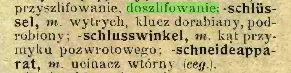 (...) przyszlifowanie. doszlifowanie; -Schlüssel, m. wytrych, klucz dorabiany, podrobiony; -schlusswinkel, m. kąt przymyku pozwrotowego; -schneideapparat, ni. ucinaez wtórny (ceg.)...