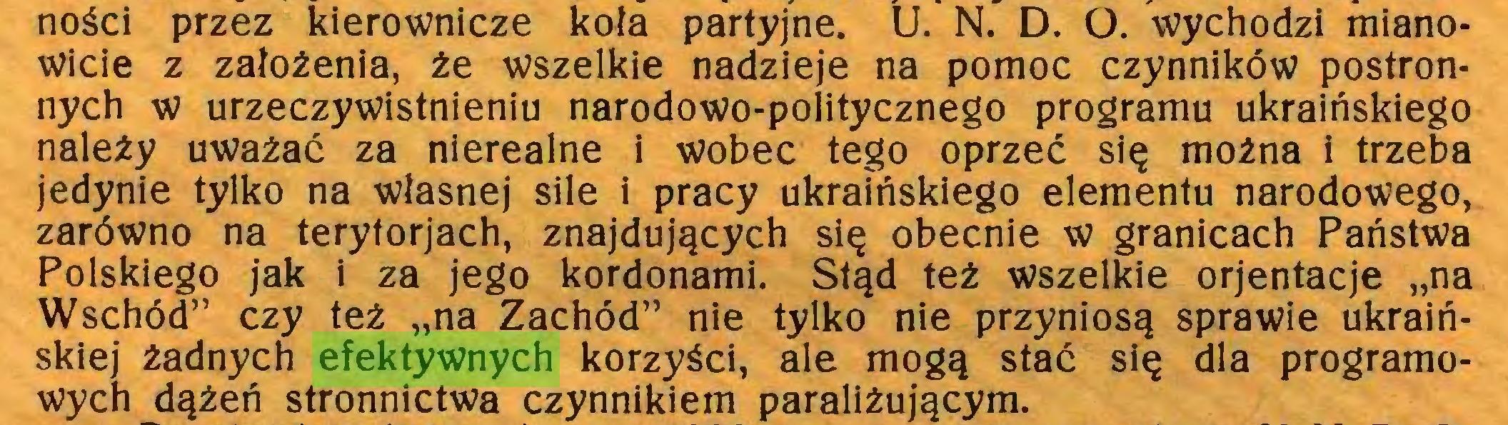 """(...) ności przez kierownicze koła partyjne. U. N. D. O. wychodzi mianowicie z założenia, że wszelkie nadzieje na pomoc czynników postronnych w urzeczywistnieniu narodowo-politycznego programu ukraińskiego należy uważać za nierealne i wobec tego oprzeć się można i trzeba jedynie tylko na własnej sile i pracy ukraińskiego elementu narodowego, zarówno na terytorjach, znajdujących się obecnie w granicach Państwa Polskiego jak i za jego kordonami. Stąd też wszelkie orjentacje """"na Wschód"""" czy też """"na Zachód"""" nie tylko nie przyniosą sprawie ukraińskiej żadnych efektywnych korzyści, ale mogą stać się dla programowych dążeń stronnictwa czynnikiem paraliżującym..."""