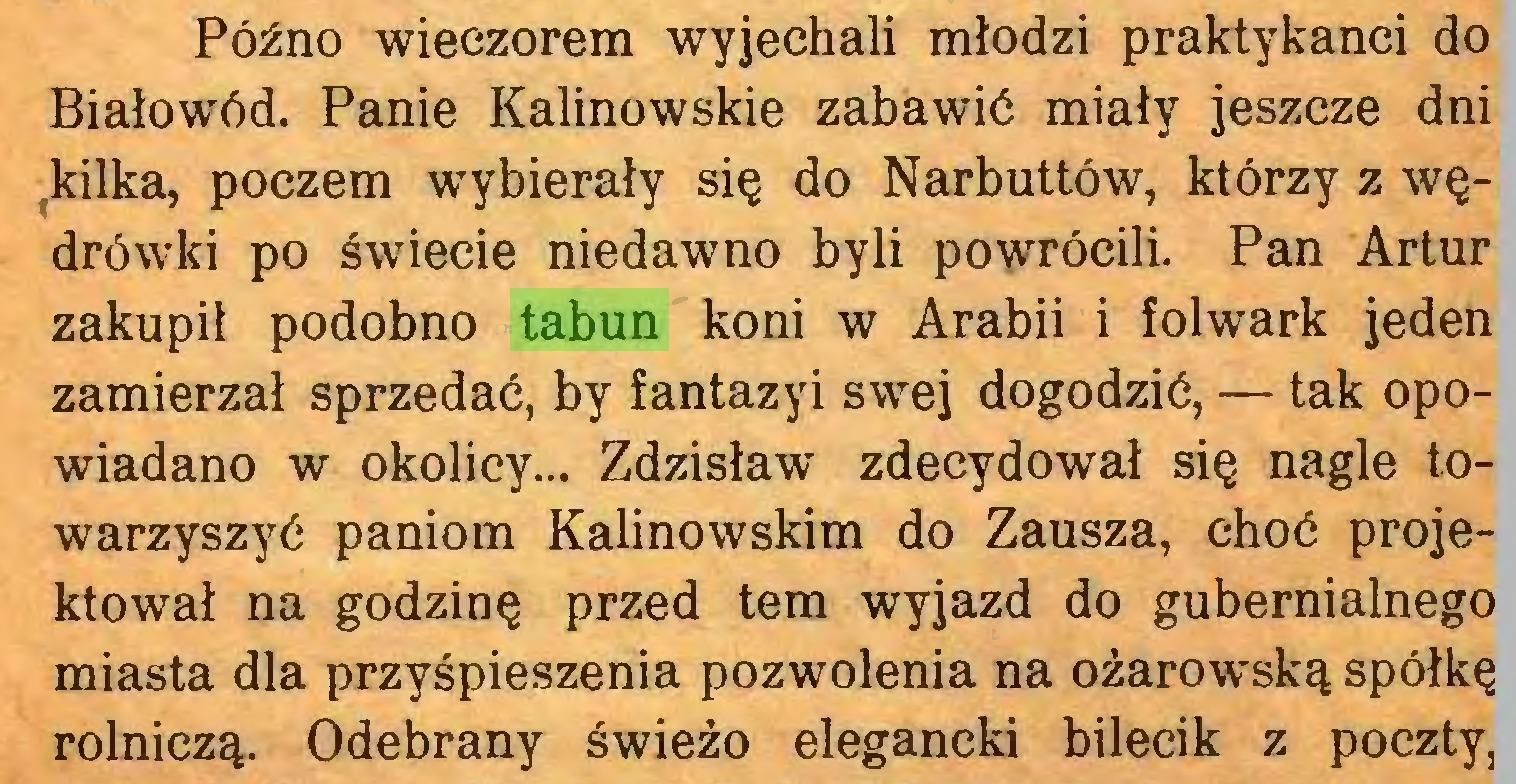 (...) Późno wieczorem wyjechali młodzi praktykanci do Białowód. Panie Kalinowskie zabawić miały jeszcze dni kilka, poczem wybierały się do Narbuttów, którzy z wędrówki po świecie niedawno byli powrócili. Pan Artur zakupił podobno tabun koni w Arabii i folwark jeden zamierzał sprzedać, by fantazyi swej dogodzić, — tak opowiadano w okolicy... Zdzisław zdecydował się nagle towarzyszyć paniom Kalinowskim do Zausza, choć projektował na godzinę przed tern wyjazd do gubernialnego miasta dla przyśpieszenia pozwolenia na ożarowską spółkę rolniczą. Odebrany świeżo elegancki bilecik z poczty,...