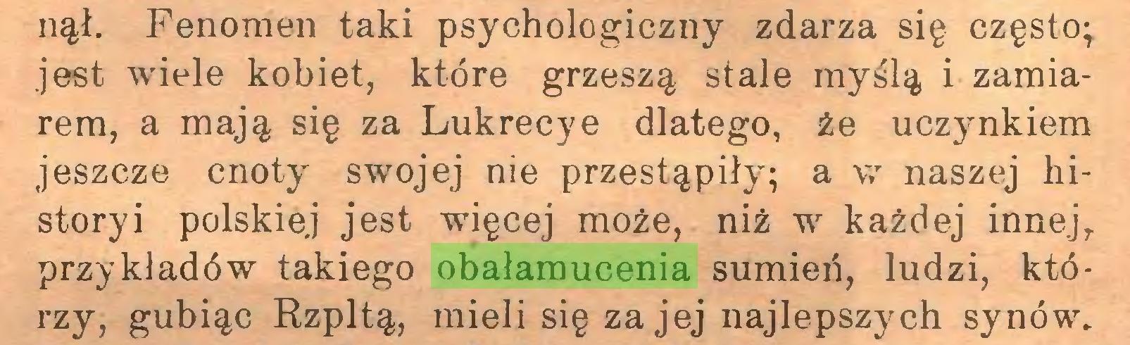 (...) nął. Fenomen taki psychologiczny zdarza się często^ jest wiele kobiet, które grzeszą stale myślą i zamiarem, a mają się za Lukrecye dlatego, że uczynkiem jeszcze cnoty' swojej nie przestąpiły-; a w naszej historyi polskiej jest więcej może, niż w każdej innej,, przykładów takiego obałamucenia sumień, ludzi, którzy, gubiąc Rzpltą, mieli się za jej najlepszych synów...