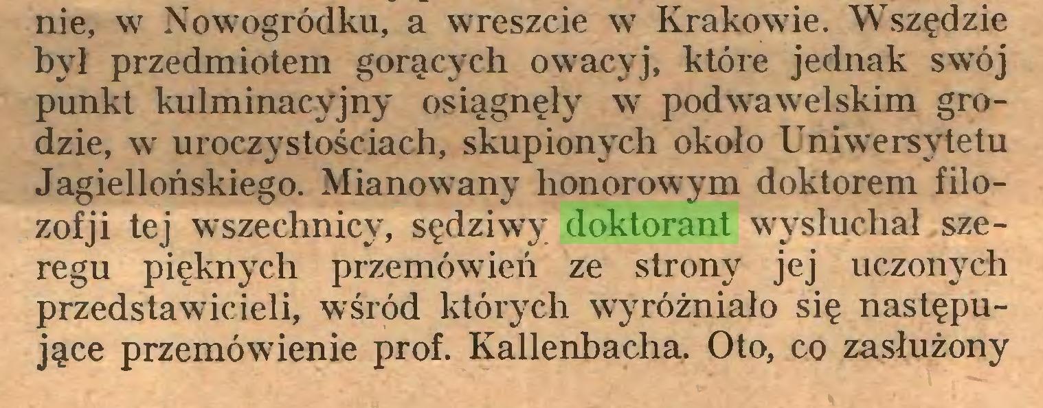 (...) nie, w Nowogródku, a wreszcie w Krakowie. Wszędzie był przedmiotem gorących owacyj, które jednak swój punkt kulminacyjny osiągnęły w podwawelskim grodzie, w uroczystościach, skupionych około Uniwersytetu Jagiellońskiego. Mianowany honorowym doktorem filozofji tej wszechnicy, sędziwy doktorant wysłuchał szeregu pięknych przemówień ze strony jej uczonych przedstawicieli, wśród których wyróżniało się następujące przemówienie prof. Kallenbacha. Oto, co zasłużony...
