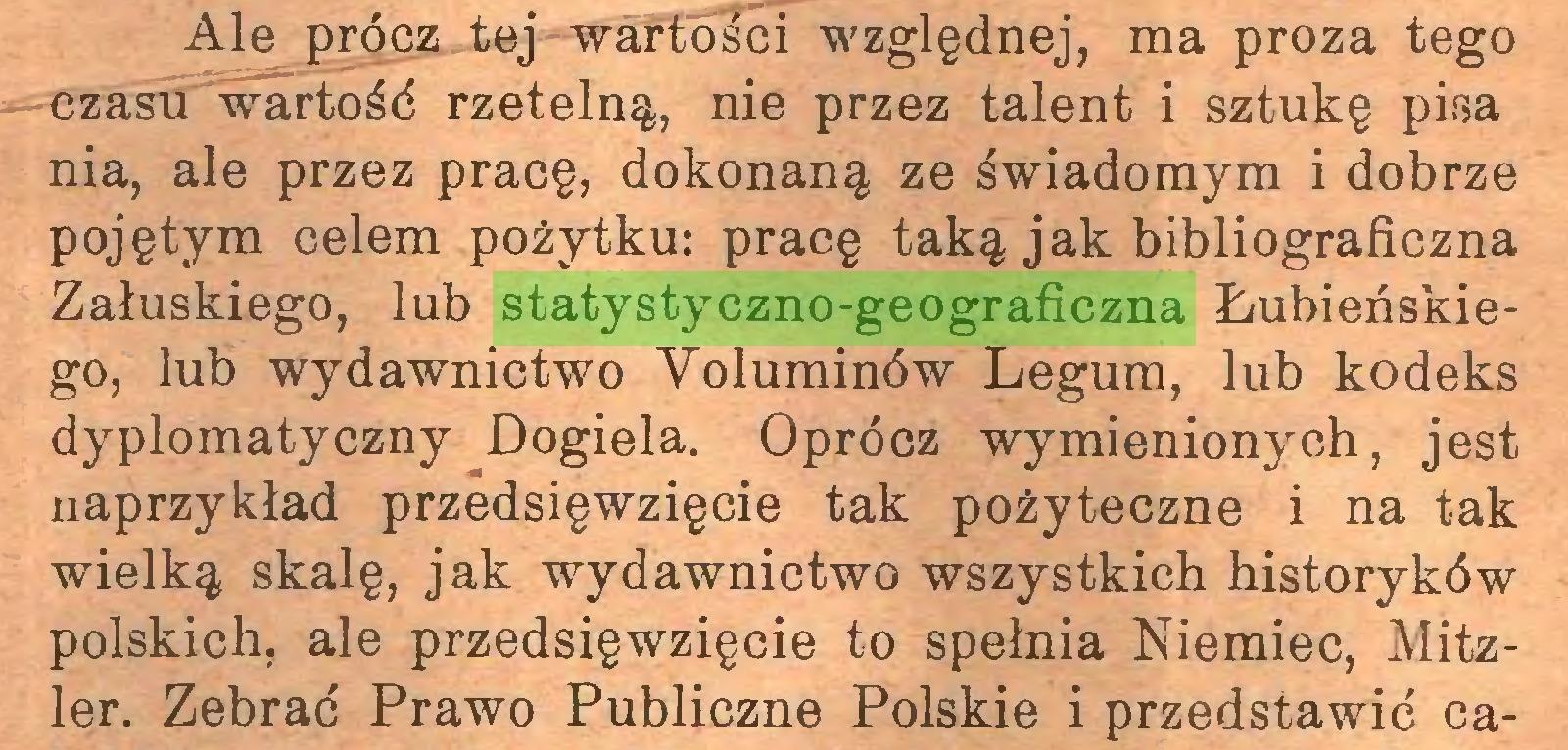 (...) Ale prócz tej wartości względnej, ma proza tego czasu wartość rzetelną, nie przez talent i sztukę pisa nia, ale przez pracę, dokonaną ze świadomym i dobrze pojętym celem pożytku: pracę taką jak bibliograficzna Załuskiego, lub statystyczno-geograficzna Łubieńskiego, lub wydawnictwo Yoluminów Legum, lub kodeks dyplomatyczny Dogiela. Oprócz wymienionych, jest naprzykład przedsięwzięcie tak pożyteczne i na tak wielką skalę, jak wydawnictwo wszystkich historyków polskich, ale przedsięwzięcie to spełnia Niemiec, Mitzler. Zebrać Prawo Publiczne Polskie i przedstawić ca...