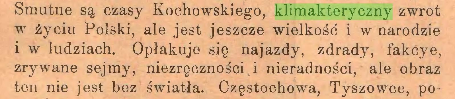 (...) Smutne są czasy Kochowskiego, klimakteryczny zwrot w życiu Polski, ale jest jeszcze wielkość i w narodzie i w ludziach. Opłakuje się najazdy, zdrady, fakcye, zrywane sejmy, niezręczności i nieradności, ale obraz ten nie jest bez światła. Częstochowa, Tyszowce, po...