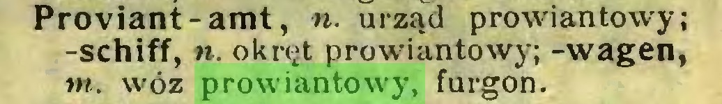 (...) Proviant-amt, n. urząd prowiantowy; -schiff, n. okręt prowiantowy; -wagen, tn. wóz prowiantowy, furgon...