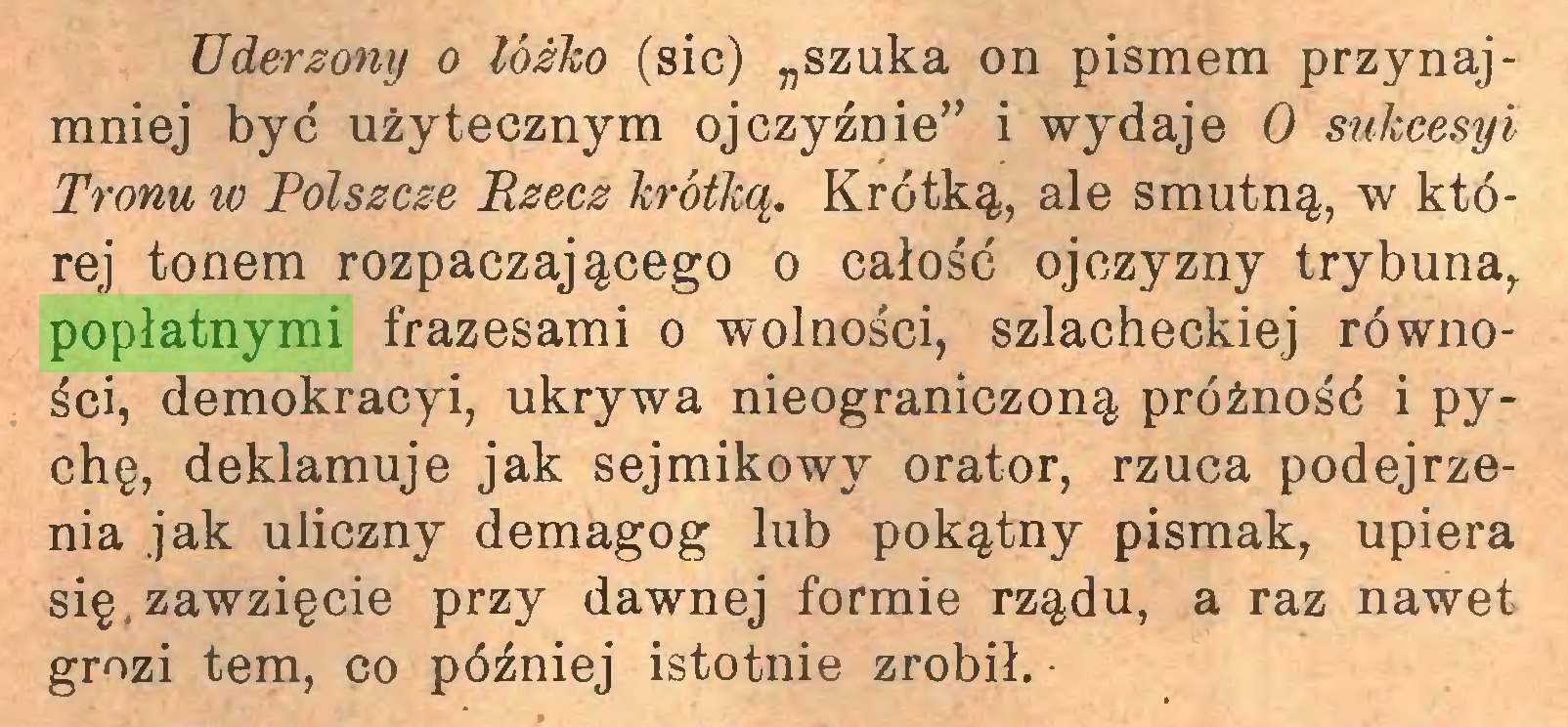 """(...) Uderzony o łóżko (sic) """"szuka on pismem przynajmniej być użytecznym ojczyźnie"""" i wydaje 0 sukcesyi Tronu w Polszczę Ezecz krótką. Krótką, ale smutną, w której tonem rozpaczającego o całość ojczyzny trybuna, popłatnymi frazesami o wolności, szlacheckiej równości, demokracyi, ukrywa nieograniczoną próżność i pychę, deklamuje jak sejmikowy orator, rzuca podejrzenia jak uliczny demagog lub pokątny pismak, upiera się.zawzięcie przy dawnej formie rządu, a raz nawet grozi tem, co później istotnie zrobił..."""