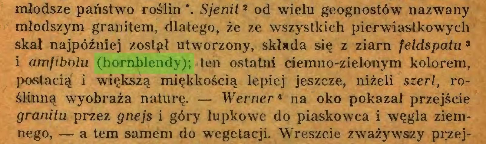 (...) młodsze państwo roślin *. Sjenit3 od wielu geognostów nazwany młodszym granitem, dlatego, że ze wszystkich pierwiastko wy cli skał najpóźniej zostął utworzony, składa się z ziarn feldspatu1  2 3 i amfibolu (hornblendy); ten ostatni ciemno-zielonym kolorem, postacią i większą miękkością lepiej jeszcze, niżeli szerl, roślinną wyobraża naturę. — Werner 4 na oko pokazał przejście granitu przez gnejs i góry łupkowe do piaskowca i węgla ziemnego, — a tern samem do wegetacji. Wreszcie zważywszy przej...