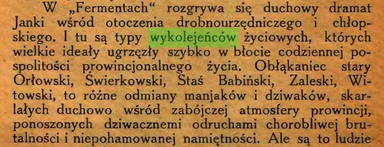 """(...) W """"Fermentach"""" rozgrywa się duchowy dramat Janki wśród otoczenia drobnourzędniczego i chłopskiego. I tu są typy wykolejeńców życiowych, których wielkie ideały ugrzęzły szybko w błocie codziennej pospolitości prowincjonalnego życia. Obłąkaniec stary Orłowski, Swierkowski, Staś Babiński, Zaleski, Witowski, to różne odmiany manjaków i dziwaków, skarlałych duchowo wśród zabójczej atmosfery prowincji, ponoszonych dziwacznemi odruchami chorobliwej brutalności i niepohamowanej namiętności. Ale są to ludzie..."""