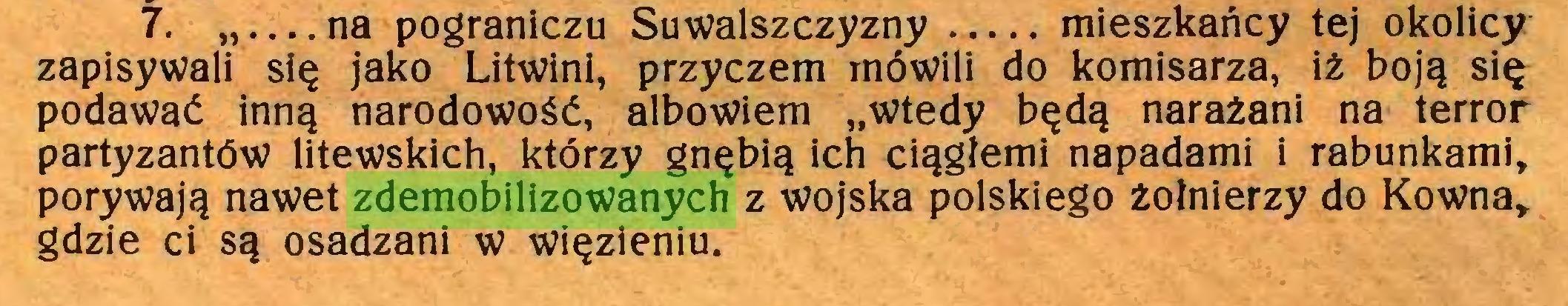 """(...) 7. na pograniczu Suwalszczyzny mieszkańcy tej okolicy zapisywali się jako Litwini, przyczem mówili do komisarza, iż boją się podawać inną narodowość, albowiem """"wtedy będą narażani na terror partyzantów litewskich, którzy gnębią ich ciągłemi napadami i rabunkami, porywają nawet zdemobilizowanych z wojska polskiego żołnierzy do Kowna, gdzie ci są osadzani w więzieniu..."""